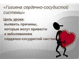 «Гигиена сердечно-сосудистой системы» Цель урока: выявить причины, которые мо
