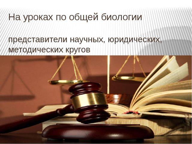 На уроках по общей биологии представители научных, юридических, методических...