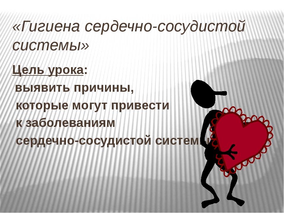 «Гигиена сердечно-сосудистой системы» Цель урока: выявить причины, которые мо...