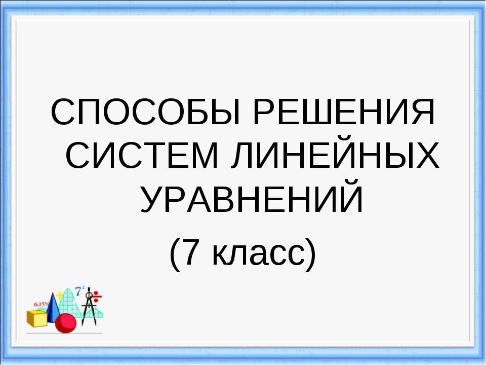 СПОСОБЫ РЕШЕНИЯ СИСТЕМ ЛИНЕЙНЫХ УРАВНЕНИЙ (7 класс)
