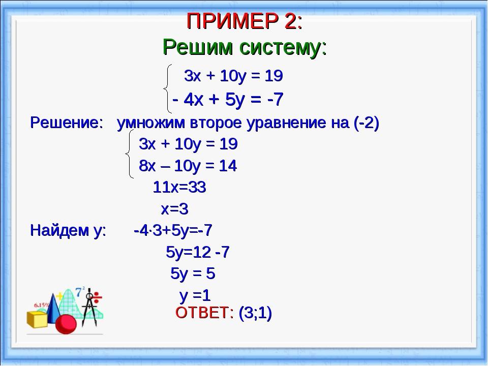 ПРИМЕР 2: Решим систему: 3х + 10у = 19 - 4х + 5у = -7 Решение: умножим второе...
