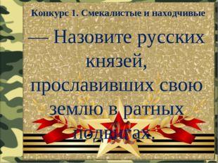 Конкурс 1. Смекалистые и находчивые — Назовите русских князей, прославивших с