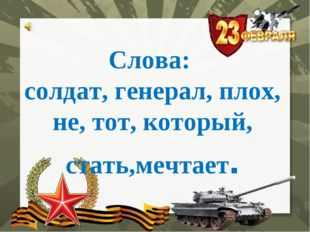 Слова: солдат, генерал, плох, не, тот, который, стать,мечтает.