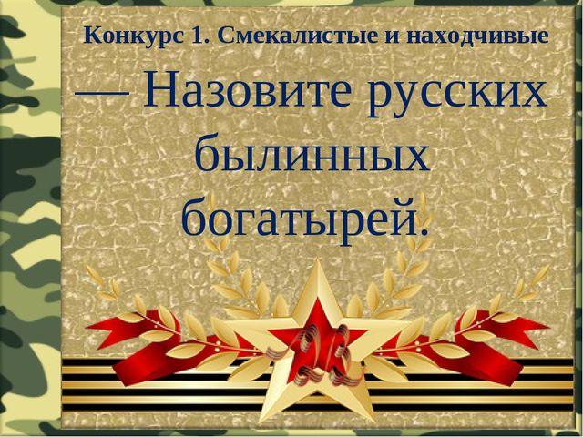 Конкурс 1. Смекалистые и находчивые — Назовите русских былинных богатырей.