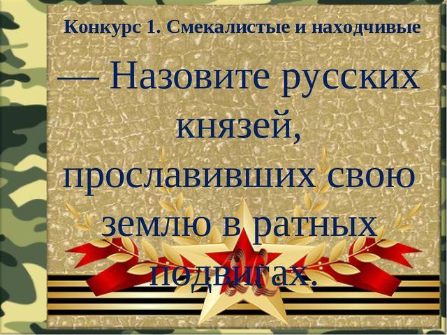 Конкурс 1. Смекалистые и находчивые — Назовите русских князей, прославивших с...
