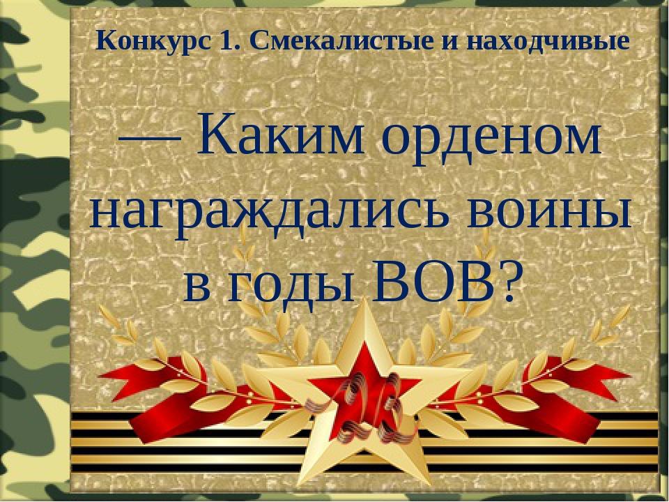 Конкурс 1. Смекалистые и находчивые — Каким орденом награждались воины в годы...