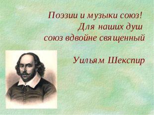 Поэзии и музыки союз! Для наших душ союз вдвойне священный Уильям Шекспир