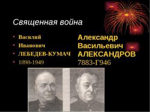 Священная война Василий Иванович ЛЕБЕДЕВ-КУМАЧ 1898-1949 Александр Васильеви