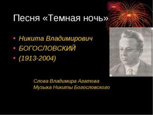 Песня «Темная ночь» Никита Владимирович БОГОСЛОВСКИЙ (1913-2004) Слова Владим