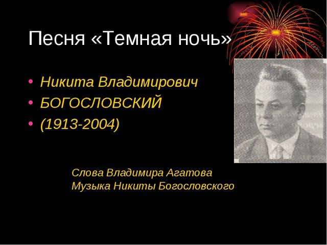 Песня «Темная ночь» Никита Владимирович БОГОСЛОВСКИЙ (1913-2004) Слова Владим...