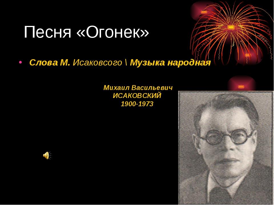Песня «Огонек» Михаил Васильевич ИСАКОВСКИЙ 1900-1973 Слова М. Исаковсого \ М...
