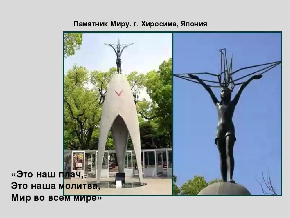 Памятник Миру. г. Хиросима, Япония «Это наш плач, Это наша молитва, Мир во вс...