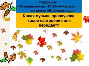 Слушание. «Осенняя песнь» П.И.Чайковского из цикла «Времена года». Какая музы