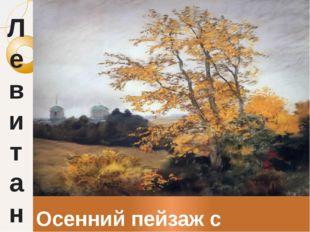 Л е в и т а н Осенний пейзаж с церковью
