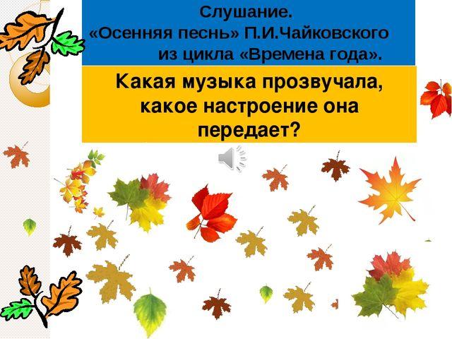 Слушание. «Осенняя песнь» П.И.Чайковского из цикла «Времена года». Какая музы...
