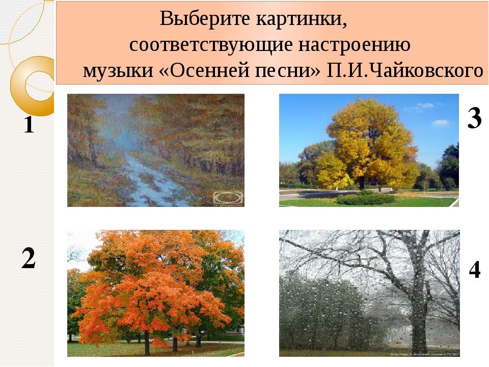 1 2 3 4 Выберите картинки, соответствующие настроению музыки «Осенней песни»...