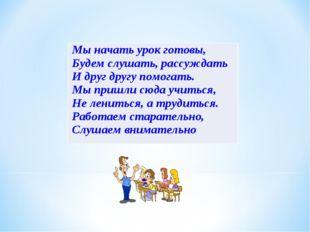 Мы начать урок готовы, Будем слушать, рассуждать И друг другу помогать. Мы пр