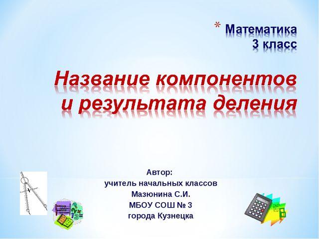 Автор: учитель начальных классов Мазюнина С.И. МБОУ СОШ № 3 города Кузнецка