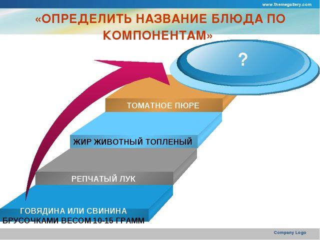 www.themegallery.com Company Logo «ОПРЕДЕЛИТЬ НАЗВАНИЕ БЛЮДА ПО КОМПОНЕНТАМ»...