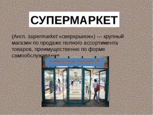 (Англ. supermarket «сверхрынок»)— крупный магазин по продаже полного ассорти