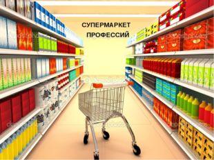 СУПЕРМАРКЕТ ПРОФЕССИЙ