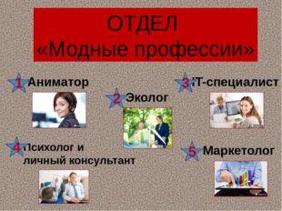 ОТДЕЛ «Модные профессии» Аниматор Психолог и личный консультант Маркетолог Эк
