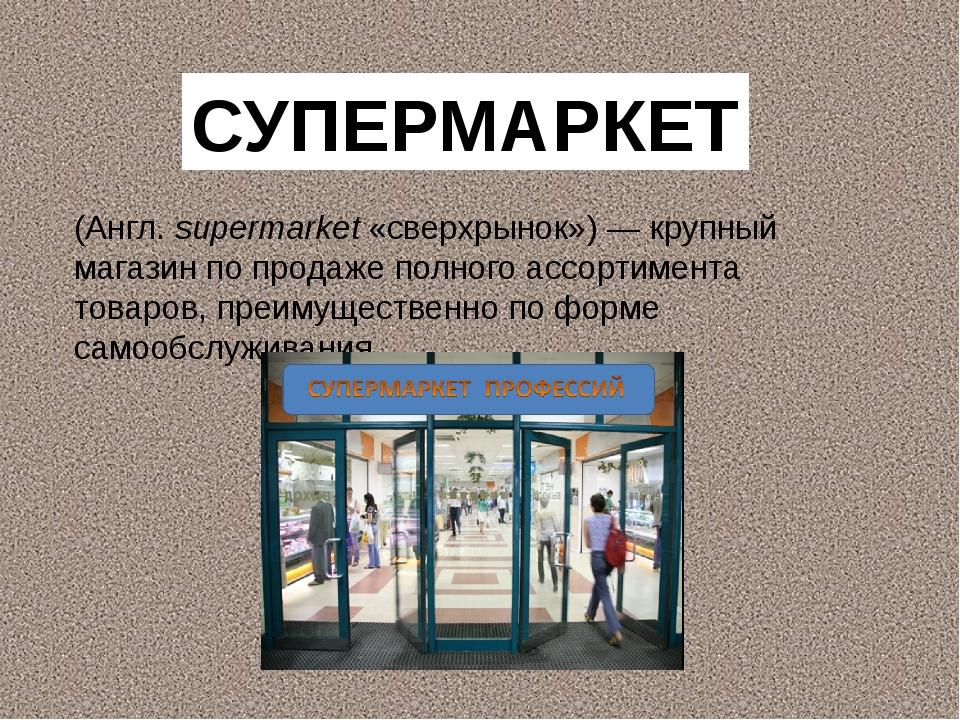 (Англ. supermarket «сверхрынок»)— крупный магазин по продаже полного ассорти...