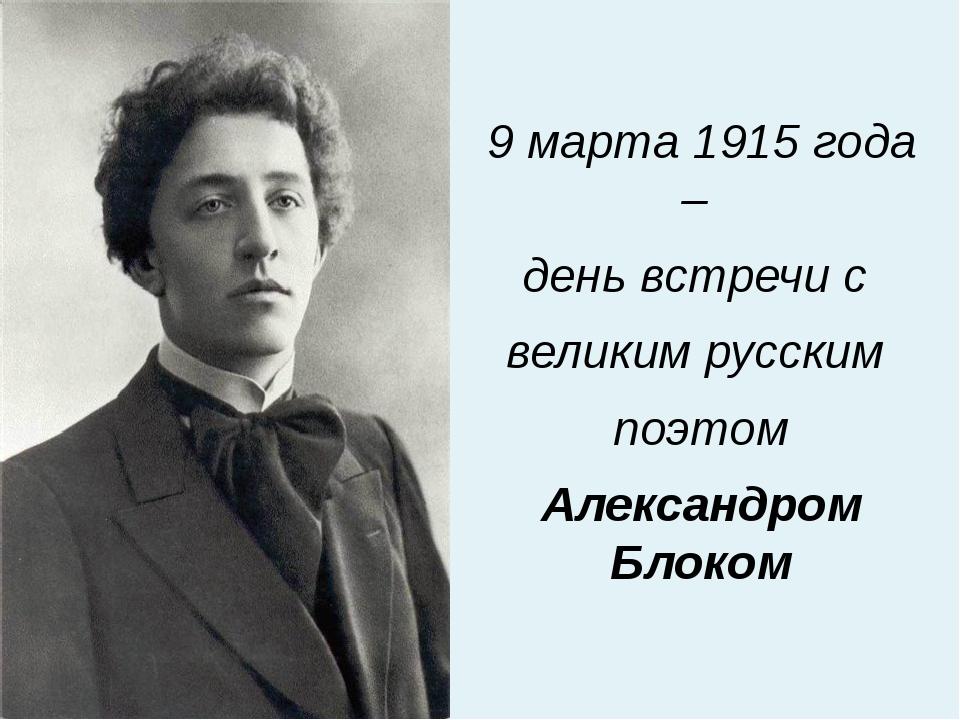 9 марта 1915 года – день встречи с великим русским поэтом Александром Блоком