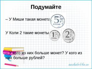 Подумайте – У Миши такая монета: У Коли 2 такие монеты: – У кого из них больш