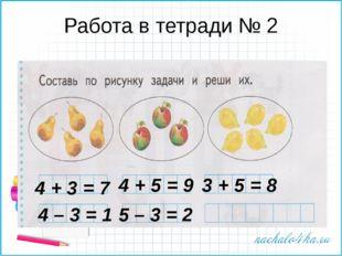 Работа в тетради № 2 4 + 3 = 7 4 + 5 = 9 3 + 5 = 8 4 – 3 = 1 5 – 3 = 2