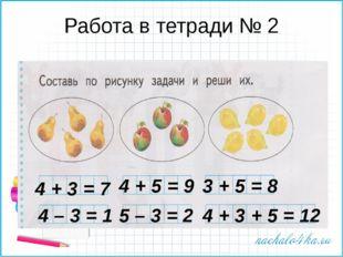 Работа в тетради № 2 4 + 3 = 7 4 + 5 = 9 3 + 5 = 8 4 – 3 = 1 5 – 3 = 2 4 + 3