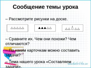 Сообщение темы урока – Рассмотрите рисунки на доске. – Сравните их. Чем они п