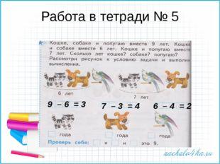 Работа в тетради № 5 9 – 6 = 3 7 – 3 = 4 6 – 4 = 2