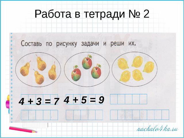 Работа в тетради № 2 4 + 3 = 7 4 + 5 = 9