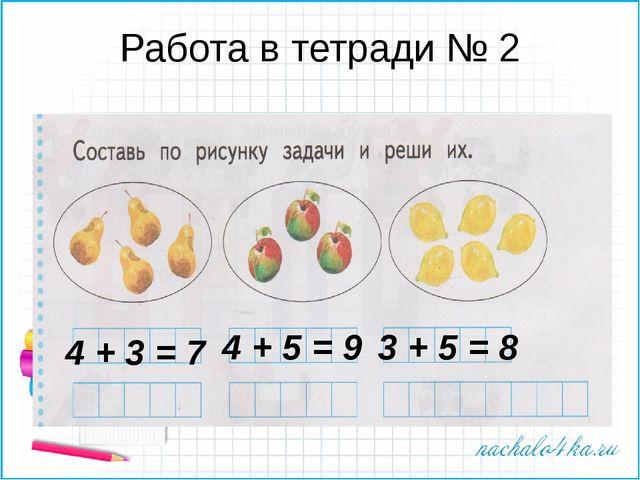 Работа в тетради № 2 4 + 3 = 7 4 + 5 = 9 3 + 5 = 8