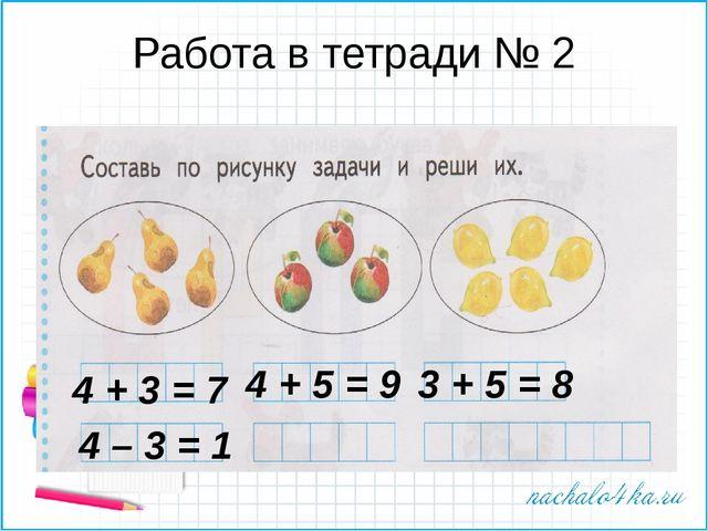 Работа в тетради № 2 4 + 3 = 7 4 + 5 = 9 3 + 5 = 8 4 – 3 = 1