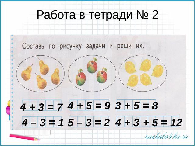Работа в тетради № 2 4 + 3 = 7 4 + 5 = 9 3 + 5 = 8 4 – 3 = 1 5 – 3 = 2 4 + 3...