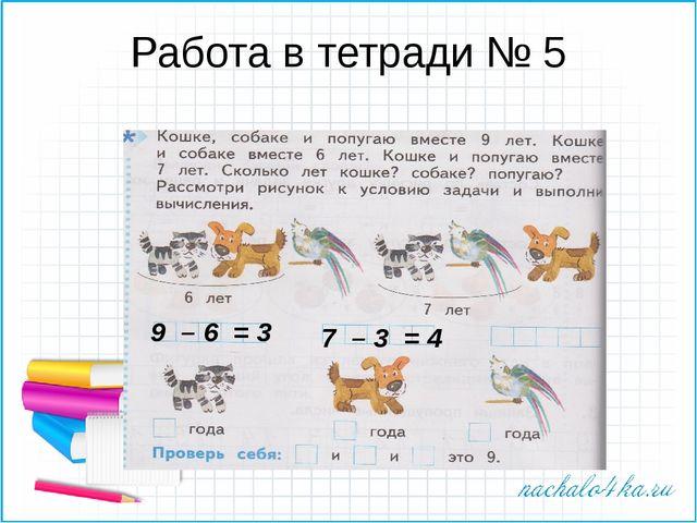Работа в тетради № 5 9 – 6 = 3 7 – 3 = 4