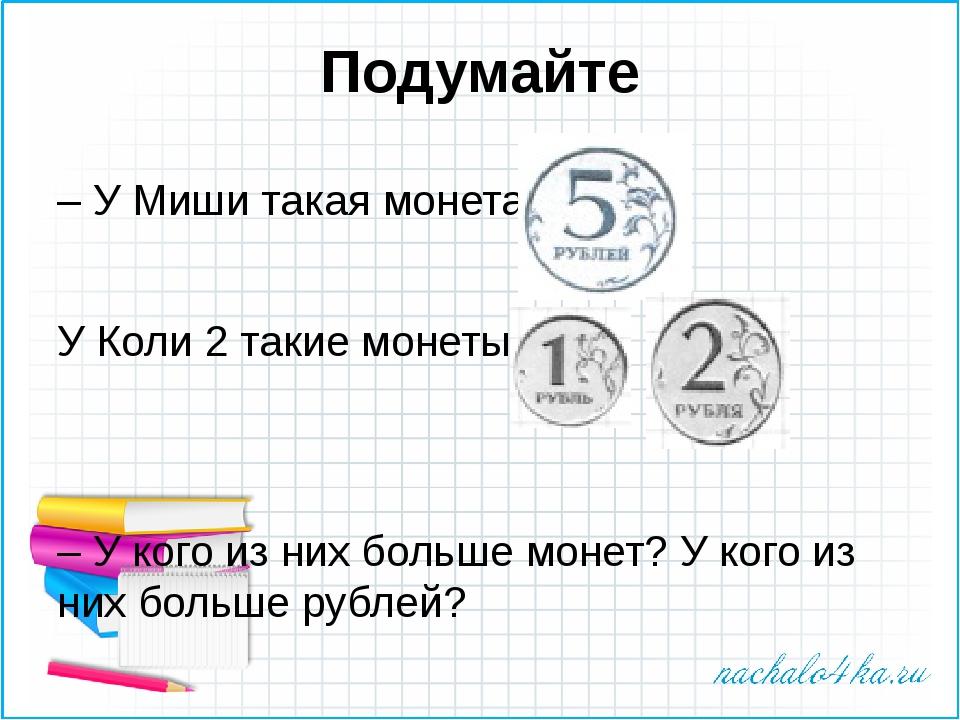 Подумайте – У Миши такая монета: У Коли 2 такие монеты: – У кого из них больш...