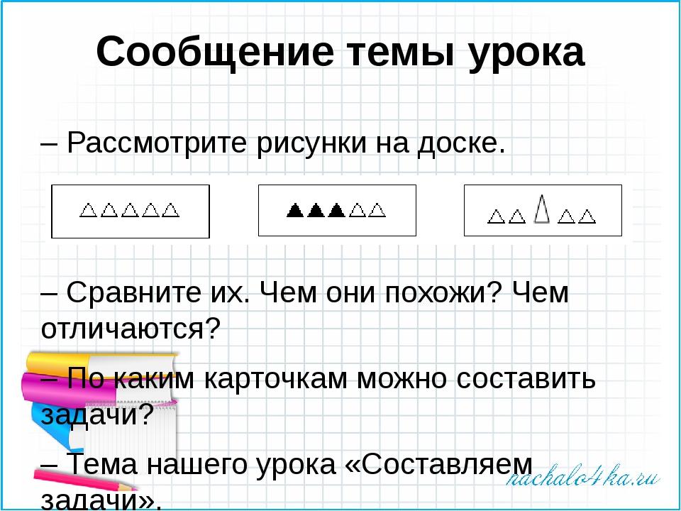 Сообщение темы урока – Рассмотрите рисунки на доске. – Сравните их. Чем они п...