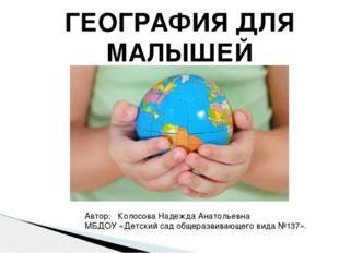 ГЕОГРАФИЯ ДЛЯ МАЛЫШЕЙ Автор: Колосова Надежда Анатольевна МБДОУ «Детский сад