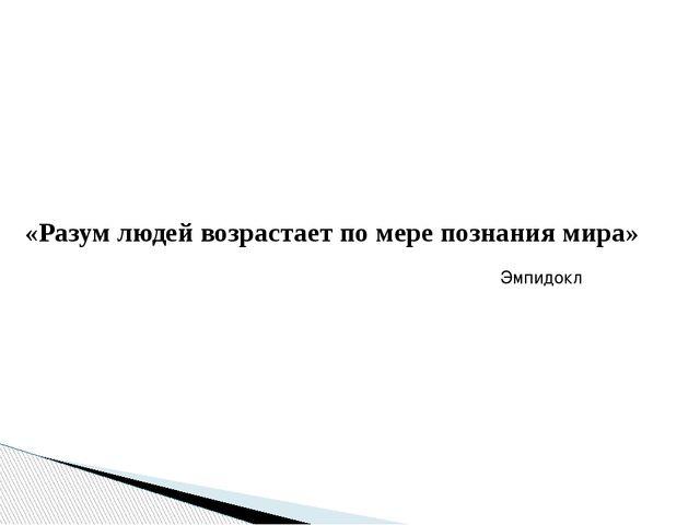 «Разум людей возрастает по мере познания мира» Эмпидокл