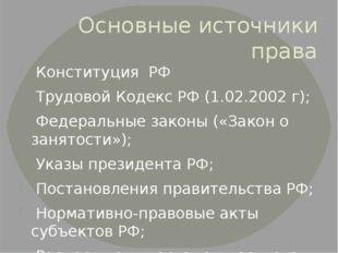 Основные источники права Конституция РФ Трудовой Кодекс РФ (1.02.2002 г); Фед
