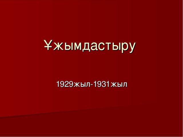 Ұжымдастыру 1929жыл-1931жыл