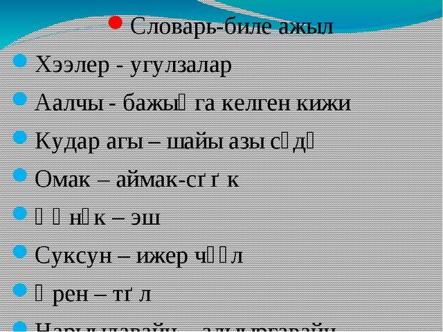 Словарь-биле ажыл Хээлер - угулзалар Аалчы - бажыӊга келген кижи Кудар агы –...