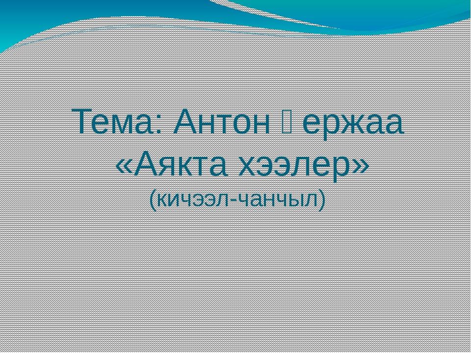 Тема: Антон Үержаа «Аякта хээлер» (кичээл-чанчыл)
