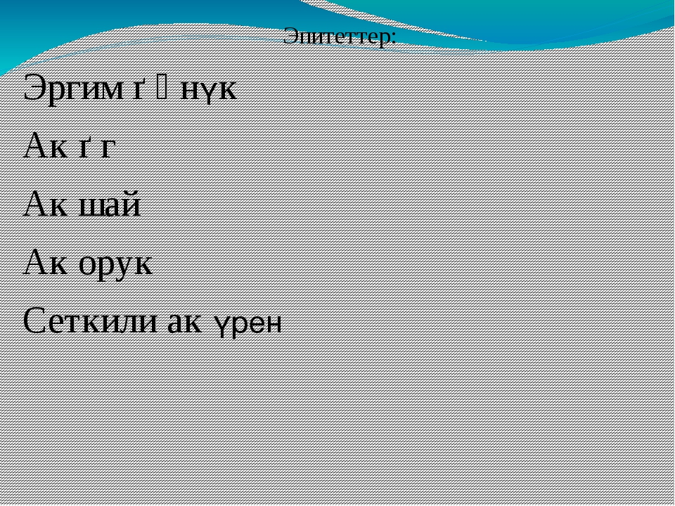 Эпитеттер: Эргим ѳӊнүк Ак ѳг Ак шай Ак орук Сеткили ак үрен