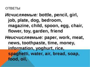 ОТВЕТЫ Исчисляемые: bottle, pencil, girl, job, plate, dog, bedroom, magazine,