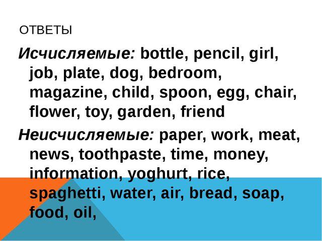 ОТВЕТЫ Исчисляемые: bottle, pencil, girl, job, plate, dog, bedroom, magazine,...
