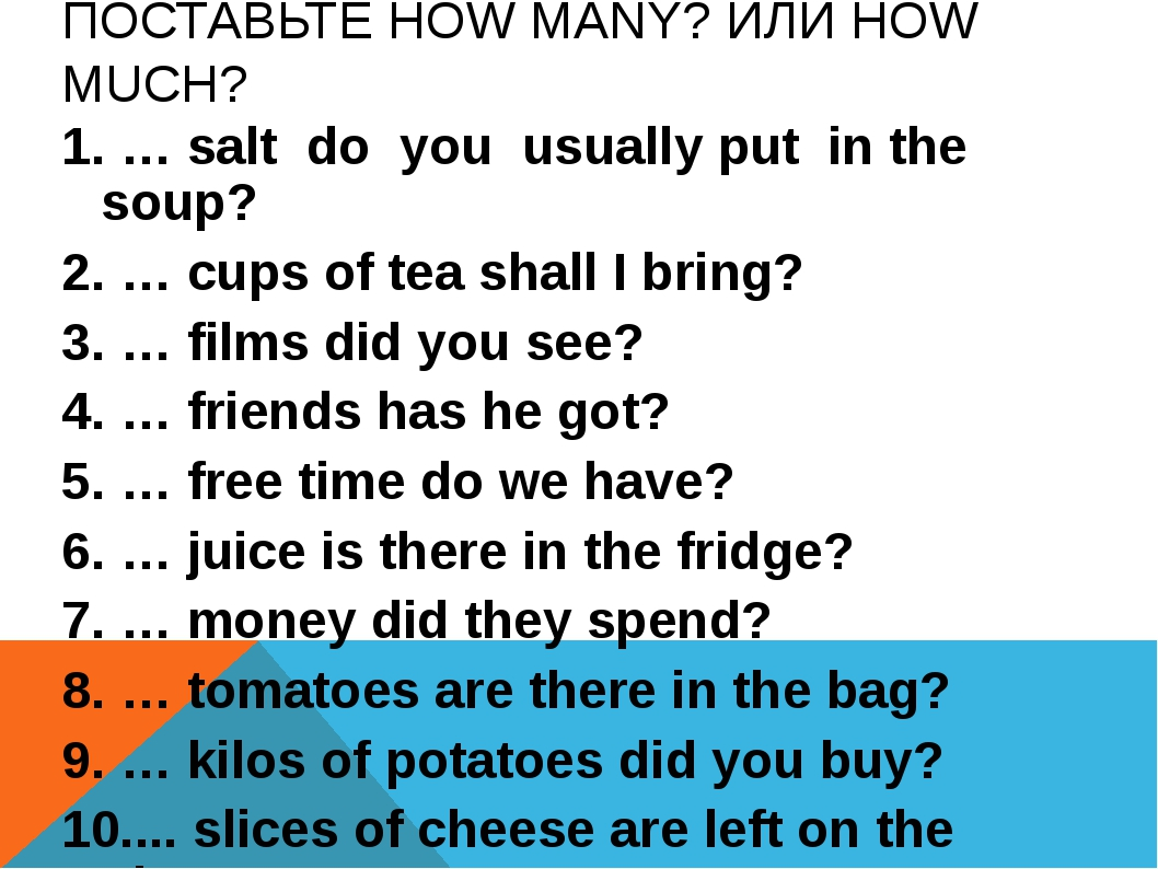 ПОСТАВЬТЕ HOW MANY? ИЛИ HOW MUCH? 1. … salt do you usually put in the soup? 2...